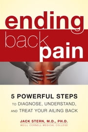 Ending Back Pain - 5 Powerful Steps to Diagnose, Understand, and Treat Your Ailing Back ebook by Jack Stern, M.D., Ph.D.