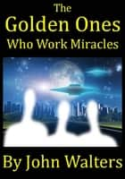 The Golden Ones Who Work Miracles ebook by John Walters