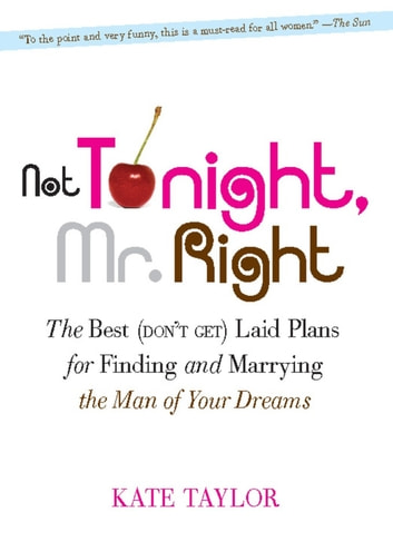 Not Tonight, Mr. Right - The Best (Don't Get) Laid Plans for Finding and Marrying the Man of Your Dreams ebook by Kate Taylor