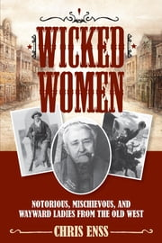Wicked Women - Notorious, Mischievous, and Wayward Ladies from the Old West ebook by Chris Enss