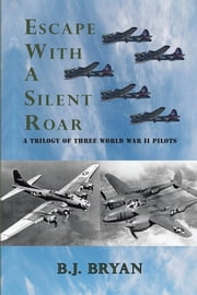 ESCAPE WITH A SILENT ROAR - A TRILOGY OF THREE WORLD WAR II PILOTS INCLUDING A P-38 FIGHTER IN COMBAT MISSIONS OVER EUROPE ebook by B.J. BRYAN