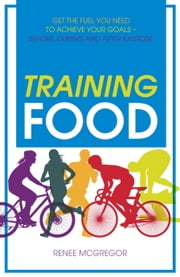 Training Food - Get the Fuel You Need to Achieve Your Goals Before During And After Exercise ebook by Renee McGregor