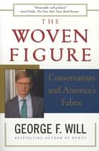 The Woven Figure - Conservatism and America's Fabric ebook by George F. Will