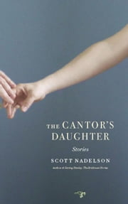 The Cantor's Daughter - Stories ebook by Scott Nadelson