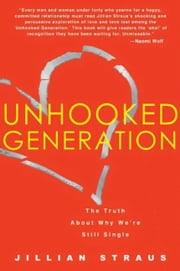 Unhooked Generation - The Truth About Why We're Still Single ebook by Jillian Straus