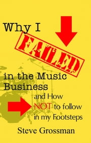 Why I Failed in the Music Business...and how NOT to follow in my footsteps ebook by Steve Grossman