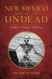 New Mexico Book of the Undead - Goblin & Ghoul Folklore ebook by Ray John de Aragón