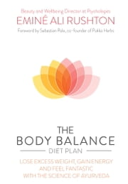 The Body Balance Diet Plan - Lose weight, gain energy and feel fantastic with the science of Ayurveda ebook by Eminé Ali Rushton