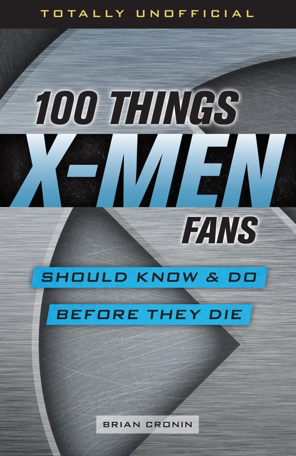 100 Things X-Men Fans Should Know & Do Before They Die By