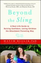 Beyond the Sling - A Real-Life Guide to Raising Confident, Loving Children the Attachment Parenting Way ebook by Mayim Bialik, Ph.D., Dr. Jay Gordon