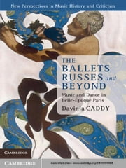 The Ballets Russes and Beyond - Music and Dance in Belle-Époque Paris ebook by Dr Davinia Caddy
