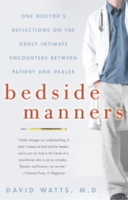 Bedside Manners - One Doctor's Reflections on the Oddly Intimate Encounters Between Patient and He aler ebook by David Watts, M.D.