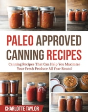 Paleo Approved Canning Recipes - Canning Recipes That Can Help You Maximize Your Fresh Produce All Year Round ebook by Charlotte Taylor