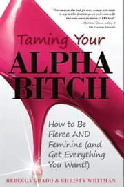 Taming Your Alpha Bitch - How to be Fierce and Feminine (and Get Everything You Want!) ebook by Christy  Whitman ,Rebecca  Grado