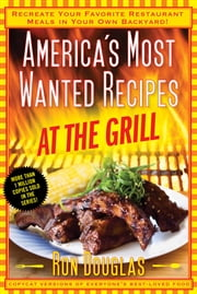 America's Most Wanted Recipes At the Grill - Recreate Your Favorite Restaurant Meals in Your Own Backyard! ebook by Ron Douglas