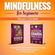 Mindfulness For Beginners: 2 Manuscripts in 1: The Complete Beginner's Guide To Become Stress and Anxiety Free Through Mindfulness Meditation, Buddhism Techniques and 125 Effective Chakra Practices audiobook by Dan Goldsmith