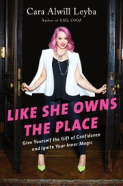 Like She Owns the Place - Give Yourself the Gift of Confidence and Ignite Your Inner Magic eBook by Cara Alwill Leyba