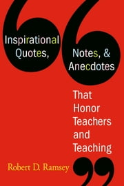 Inspirational Quotes, Notes, & Anecdotes That Honor Teachers and Teaching ebook by Robert D. Ramsey