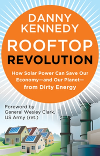 Rooftop Revolution - How Solar Power Can Save Our Economy-and Our Planet-from Dirty Energy ebook by Danny Kennedy
