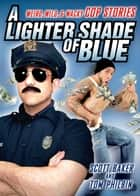 A Lighter Shade of Blue - Weird, Wild, and Wacky Cop Stories ebook by Scott Baker, Tom Philbin