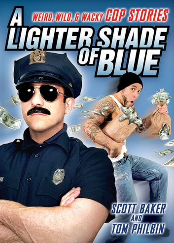 A Lighter Shade of Blue - Weird, Wild, and Wacky Cop Stories ebook by Scott Baker,Tom Philbin