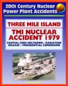 20th Century Nuclear Power Plant Accidents: Three Mile Island (TMI) Reactor Accident in Pennsylvania - Partial Meltdown, Radiation Releases, Causes, Report of the Presidential Commission on TMI ebook by Progressive Management