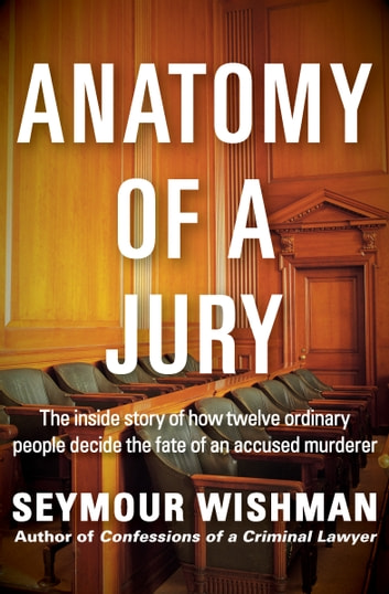 Anatomy of a Jury - The Inside Story of How Twelve Ordinary People Decide the Fate of an Accused Murderer ebook by Seymour Wishman