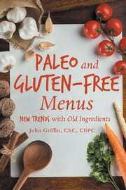 Paleo and Gluten-Free Menus - New Trends with Old Ingredients ebook by John Griffin, CEC, CEPC