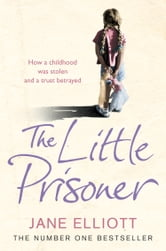 The Little Prisoner: How a childhood was stolen and a trust betrayed ebook by Jane Elliott