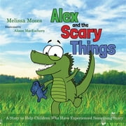 Alex and the Scary Things - A Story to Help Children Who Have Experienced Something Scary ebook by Melissa Moses