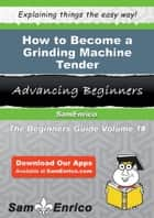 How to Become a Grinding Machine Tender - How to Become a Grinding Machine Tender ebook by Corina Chaney