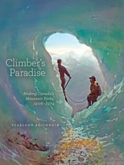 Climber's Paradise - Making Canada's Mountain Parks, 1906-1974 ebook by PearlAnn Reichwein