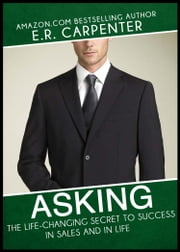 Asking: The Life-Changing Secret to Success in Sales and in Life ebook by E.R. Carpenter