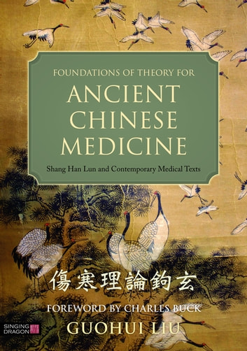 Foundations of Theory for Ancient Chinese Medicine - Shang Han Lun and Contemporary Medical Texts ebook by Guohui Liu