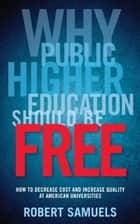 Why Public Higher Education Should Be Free - How to Decrease Cost and Increase Quality at American Universities eBook by Robert Samuels