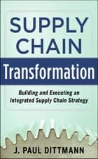 Supply Chain Transformation: Building and Executing an Integrated Supply Chain Strategy ebook by J. Paul Dittmann