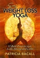 Easy Weight Loss Yoga: 12 Best Poses to Get Lean, Strong and Calm ebook by Patricia Bacall