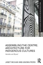 Assembling the Centre: Architecture for Indigenous Cultures - Australia and Beyond ebook by Janet McGaw, Anoma Pieris