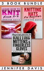 3 Book Bundle: Learn How to Knit: From A-Z & Knitting Hats for Beginners & Beginners Guide to Knitting Mittens and Fingerless Gloves - Knitting For Beginners, #7 ebook by Jennifer Davis