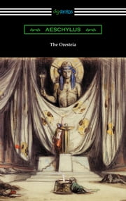 The Oresteia (Agamemnon, The Libation Bearers, and The Eumenides) [Translated by E. D. A. Morshead with an introduction by Theodore Alois Buckley] ebook by Aeschylus