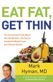 Eat Fat, Get Thin - The Surprising Truth about the Fat We Eat--The Key to Sustained Weight Loss and Vibrant Health ebook by Mark Hyman
