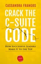 Crack the C-Suite Code - How Successful Leaders Make It to the Top ebook by Cassandra Frangos