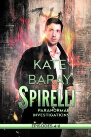 Spirelli Paranormal Investigations - Episodes 4-6 ebook by Kate Baray