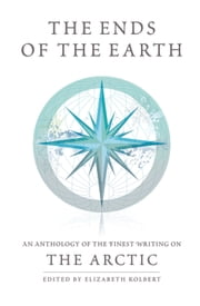The Ends of the Earth - An Anthology of the Finest Writing on the Arctic and the Antarctic ebook by Elizabeth Kolbert,Francis Spufford