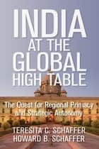India at the Global High Table - The Quest for Regional Primacy and Strategic Autonomy ebook by Teresita C. Schaffer, Howard B. Schaffer