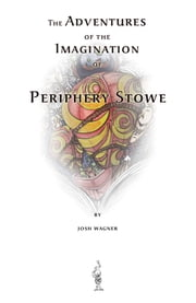 The Adventures of the Imagination of Periphery Stowe ebook by Josh Wagner