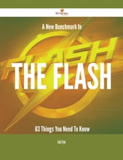 A New Benchmark In The flash - 63 Things You Need To Know ebook by Lois Frye