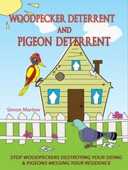 Woodpecker Deterrent - Pigeon Deterrent - Stop Woodpeckers Destroying Your Siding & Pigeons Messing Your Residence ebook by Simon Marlow