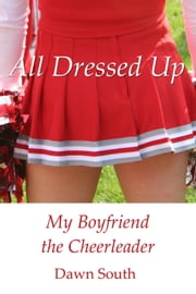 All Dressed Up: My Boyfriend the Cheerleader - All Dressed Up ebook by Dawn South