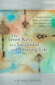 The Seven Keys to a Successful and Amazing Life - A Transformational Guide to Unlocking Your Inspiring and Fulfilling Life ebook by Valerie David